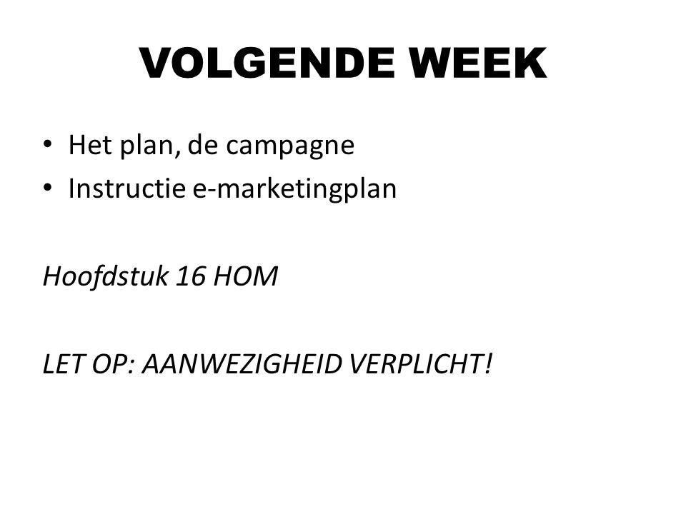 VOLGENDE WEEK Het plan, de campagne Instructie e-marketingplan Hoofdstuk 16 HOM LET OP: AANWEZIGHEID VERPLICHT!