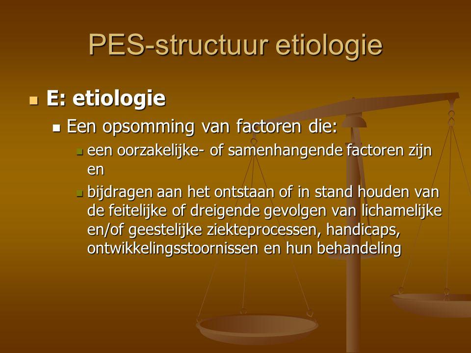 PES-structuur etiologie E: etiologie E: etiologie Een opsomming van factoren die: Een opsomming van factoren die: een oorzakelijke- of samenhangende f