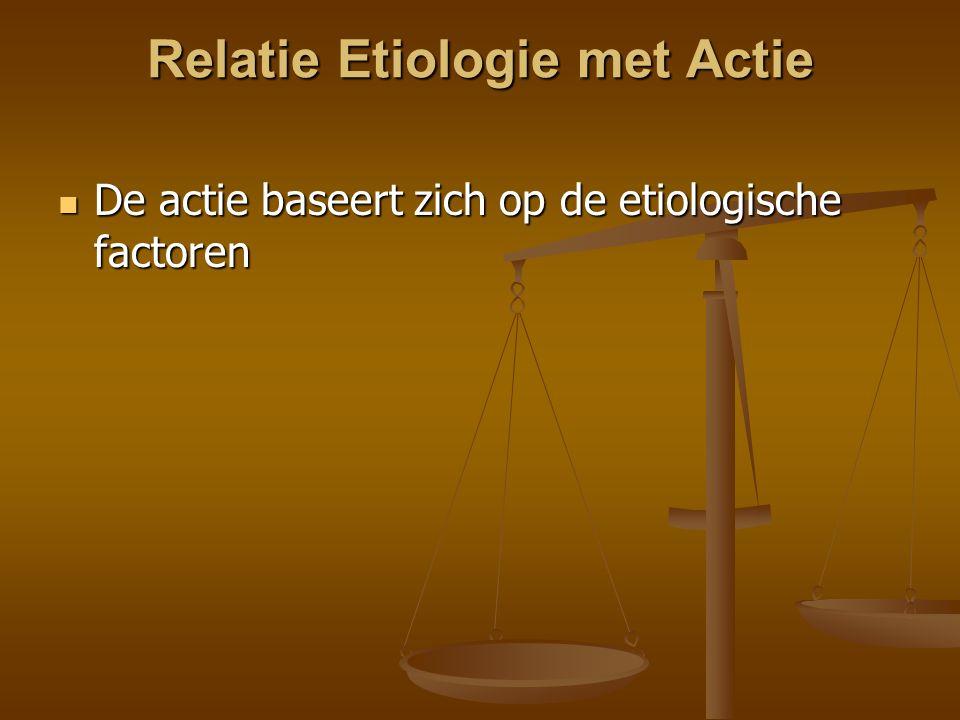Relatie Etiologie met Actie De actie baseert zich op de etiologische factoren De actie baseert zich op de etiologische factoren