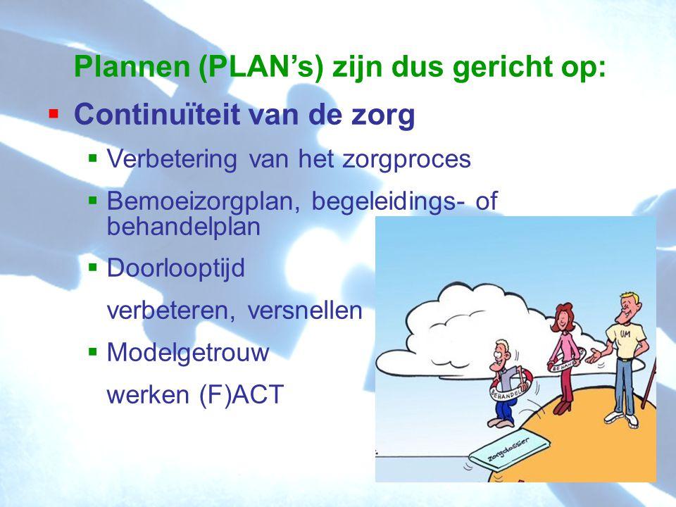 Plannen (PLAN's) zijn dus gericht op:  Continuïteit van de zorg  Verbetering van het zorgproces  Bemoeizorgplan, begeleidings- of behandelplan  Doorlooptijd verbeteren, versnellen  Modelgetrouw werken (F)ACT