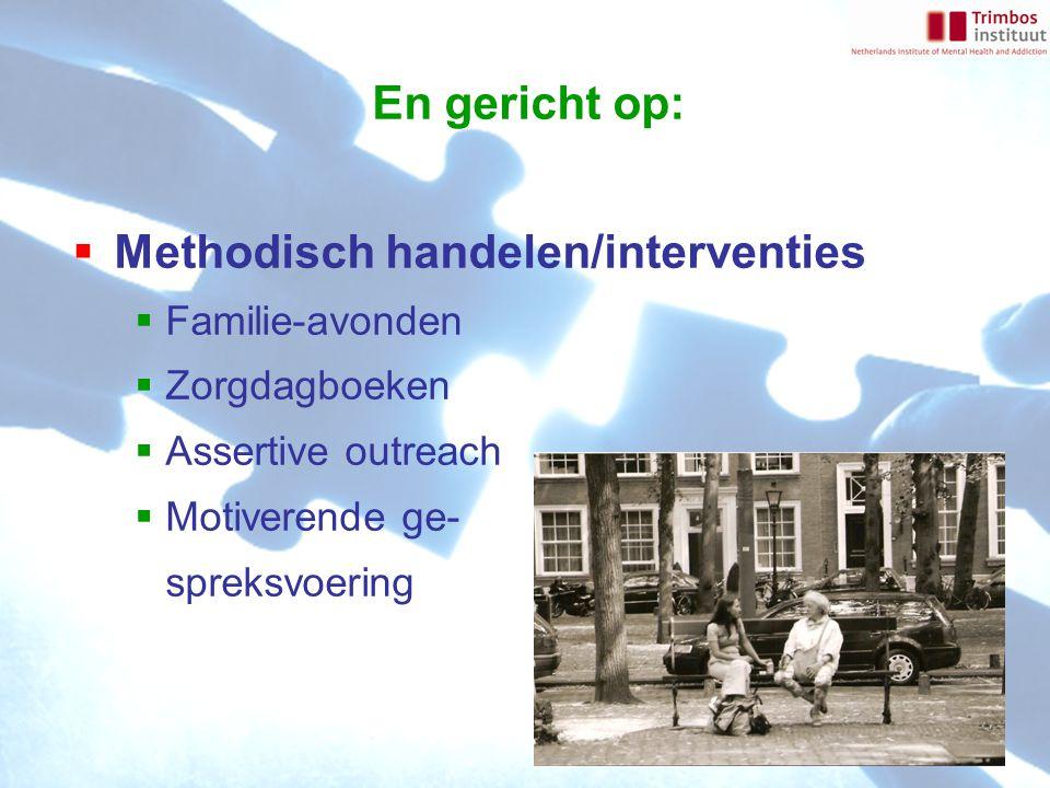 En gericht op:  Methodisch handelen/interventies  Familie-avonden  Zorgdagboeken  Assertive outreach  Motiverende ge- spreksvoering