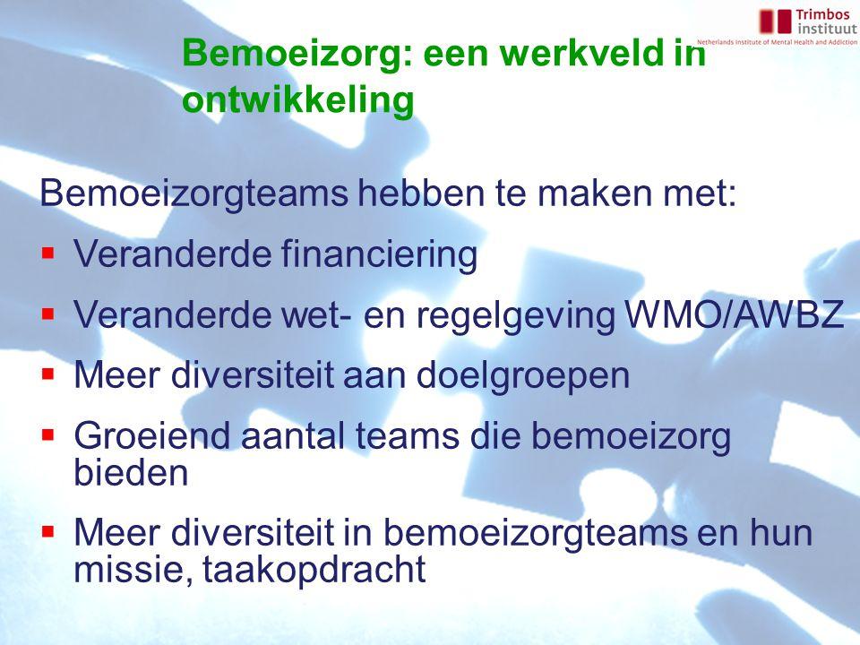 Bemoeizorgteams hebben te maken met:  Veranderde financiering  Veranderde wet- en regelgeving WMO/AWBZ  Meer diversiteit aan doelgroepen  Groeiend