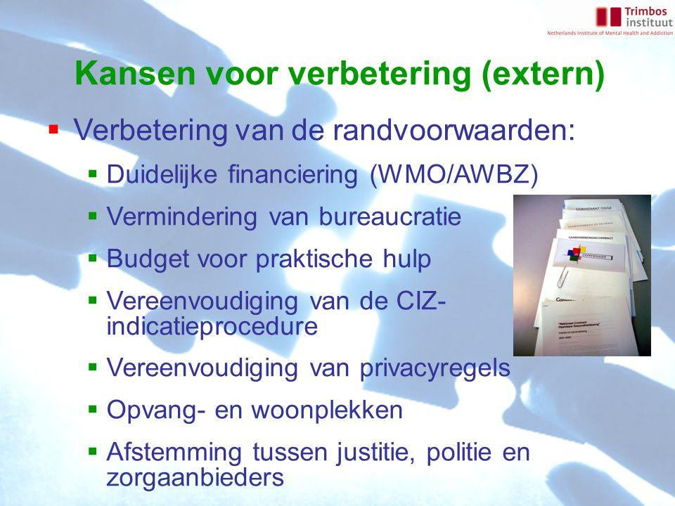 Kansen voor verbetering (extern)  Verbetering van de randvoorwaarden:  Duidelijke financiering (WMO/AWBZ)  Vermindering van bureaucratie  Budget