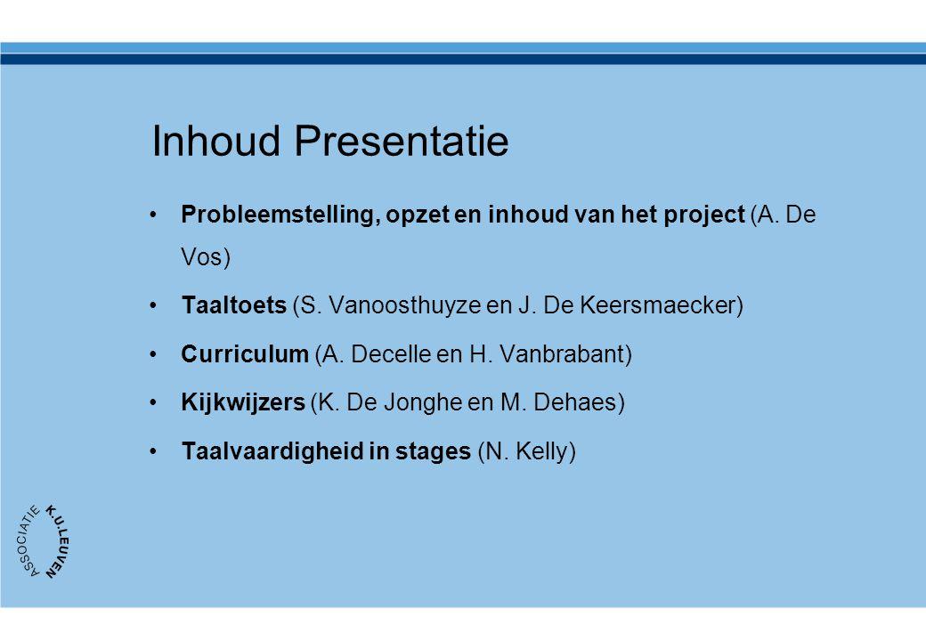 Inhoud Presentatie Probleemstelling, opzet en inhoud van het project (A. De Vos) Taaltoets (S. Vanoosthuyze en J. De Keersmaecker) Curriculum (A. Dece