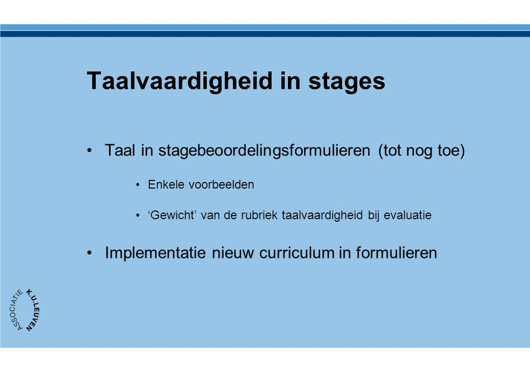 Taal in stagebeoordelingsformulieren (tot nog toe) Enkele voorbeelden 'Gewicht' van de rubriek taalvaardigheid bij evaluatie Implementatie nieuw curri