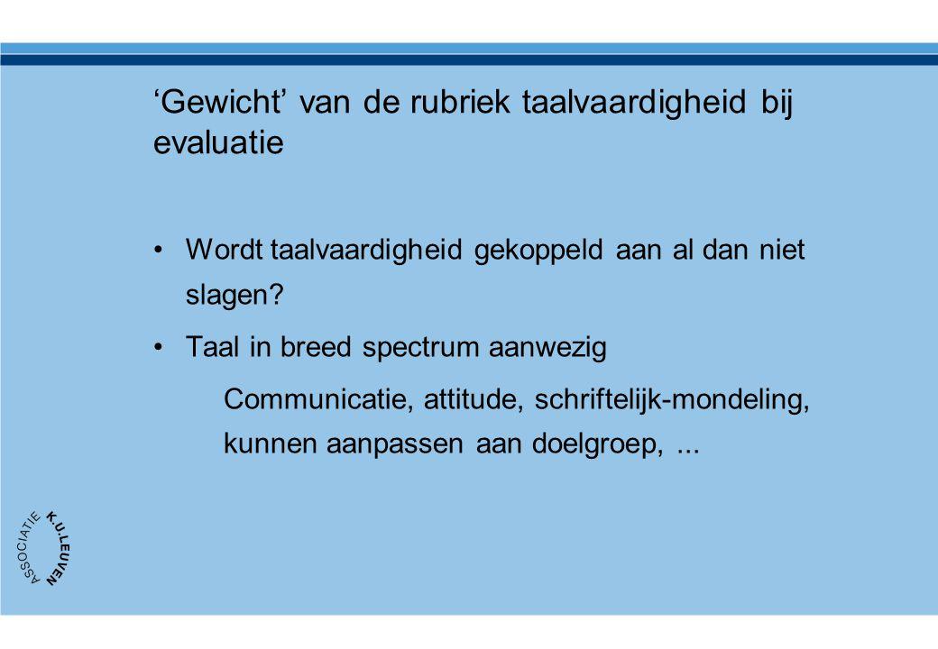 'Gewicht' van de rubriek taalvaardigheid bij evaluatie Wordt taalvaardigheid gekoppeld aan al dan niet slagen? Taal in breed spectrum aanwezig Communi