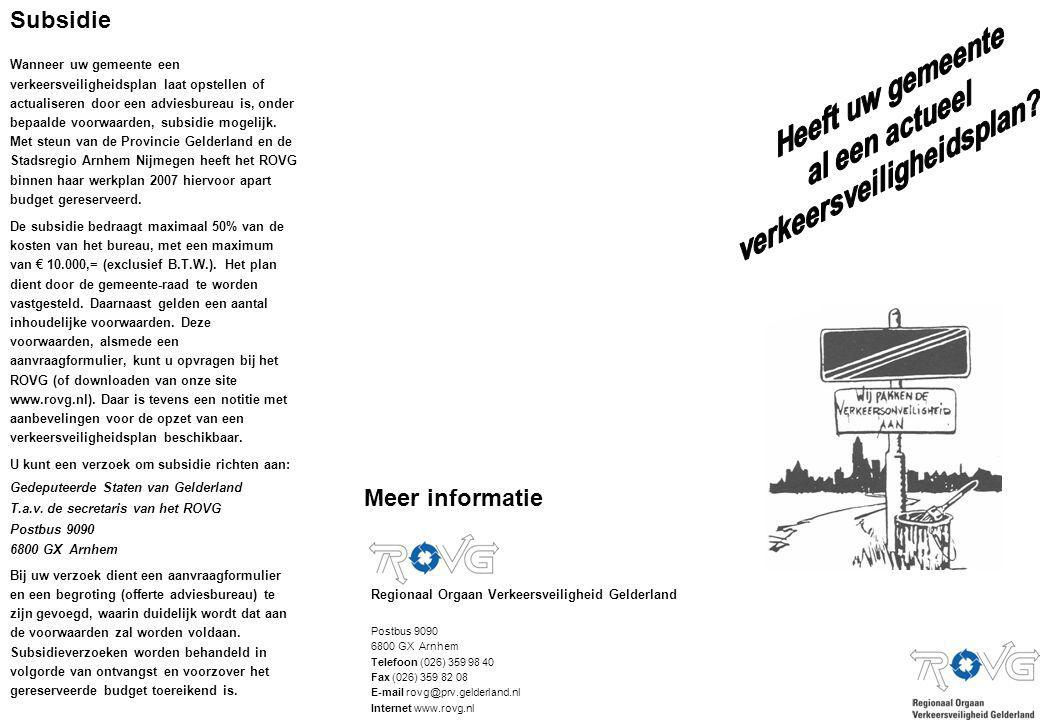 Meer informatie Regionaal Orgaan Verkeersveiligheid Gelderland Postbus 9090 6800 GX Arnhem Telefoon (026) 359 98 40 Fax (026) 359 82 08 E-mail rovg@prv.gelderland.nl Internet www.rovg.nl Subsidie Wanneer uw gemeente een verkeersveiligheidsplan laat opstellen of actualiseren door een adviesbureau is, onder bepaalde voorwaarden, subsidie mogelijk.