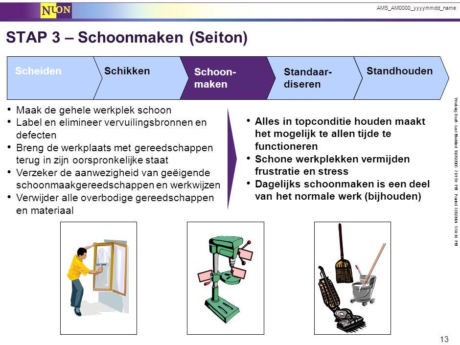 Working Draft - Last Modified 10/28/2005 7:01:59 PM Printed 7/28/2004 5:54:30 PM 13 AMS_AM0000_yyyymmdd_name STAP 3 – Schoonmaken (Seiton) ScheidenSch