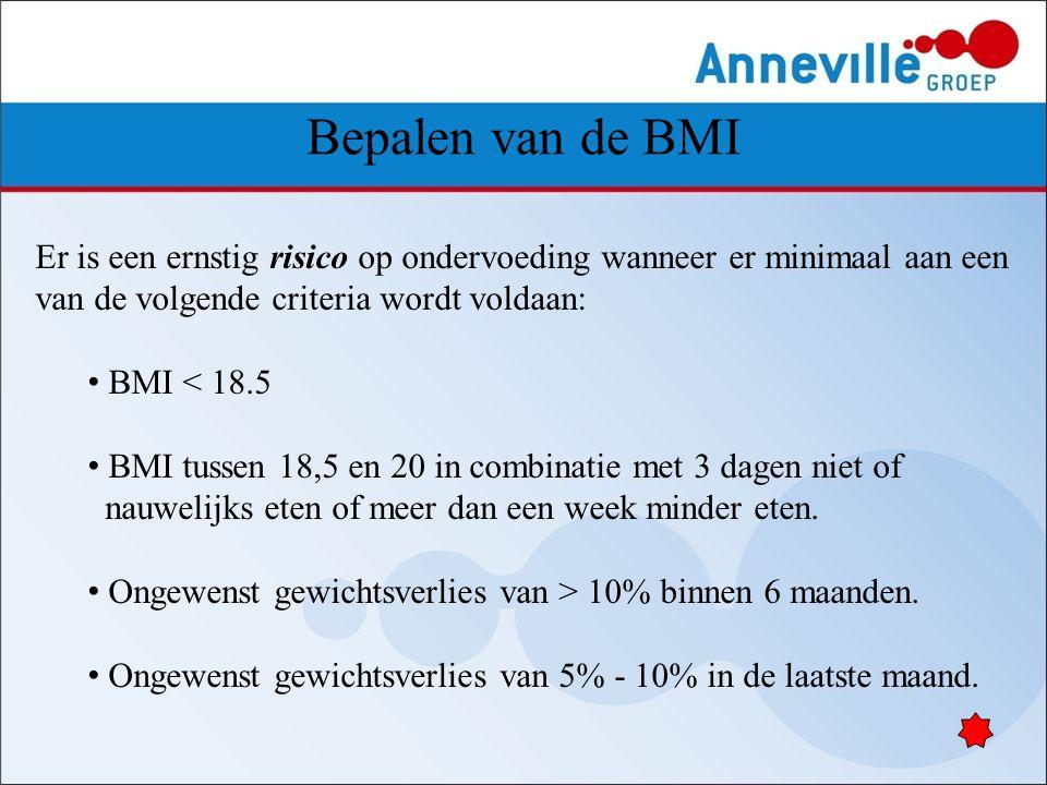 Bepalen van de BMI Er is een ernstig risico op ondervoeding wanneer er minimaal aan een van de volgende criteria wordt voldaan: BMI < 18.5 BMI tussen