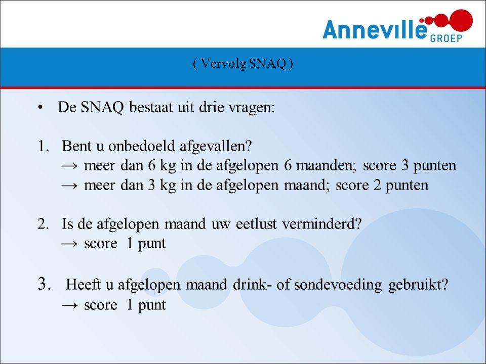 ( Vervolg SNAQ ) De SNAQ bestaat uit drie vragen: 1. Bent u onbedoeld afgevallen? → meer dan 6 kg in de afgelopen 6 maanden; score 3 punten → meer dan