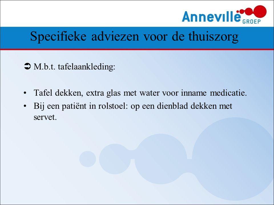Specifieke adviezen voor de thuiszorg  M.b.t. tafelaankleding: Tafel dekken, extra glas met water voor inname medicatie. Bij een patiënt in rolstoel: