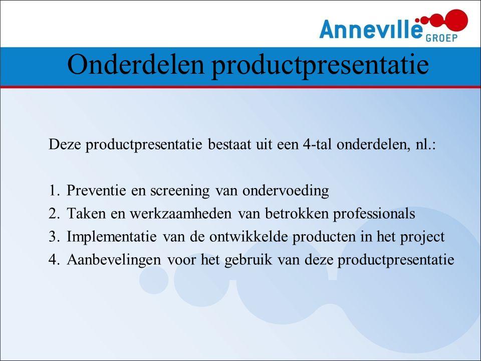 Onderdelen productpresentatie Deze productpresentatie bestaat uit een 4-tal onderdelen, nl.: 1.Preventie en screening van ondervoeding 2.Taken en werk