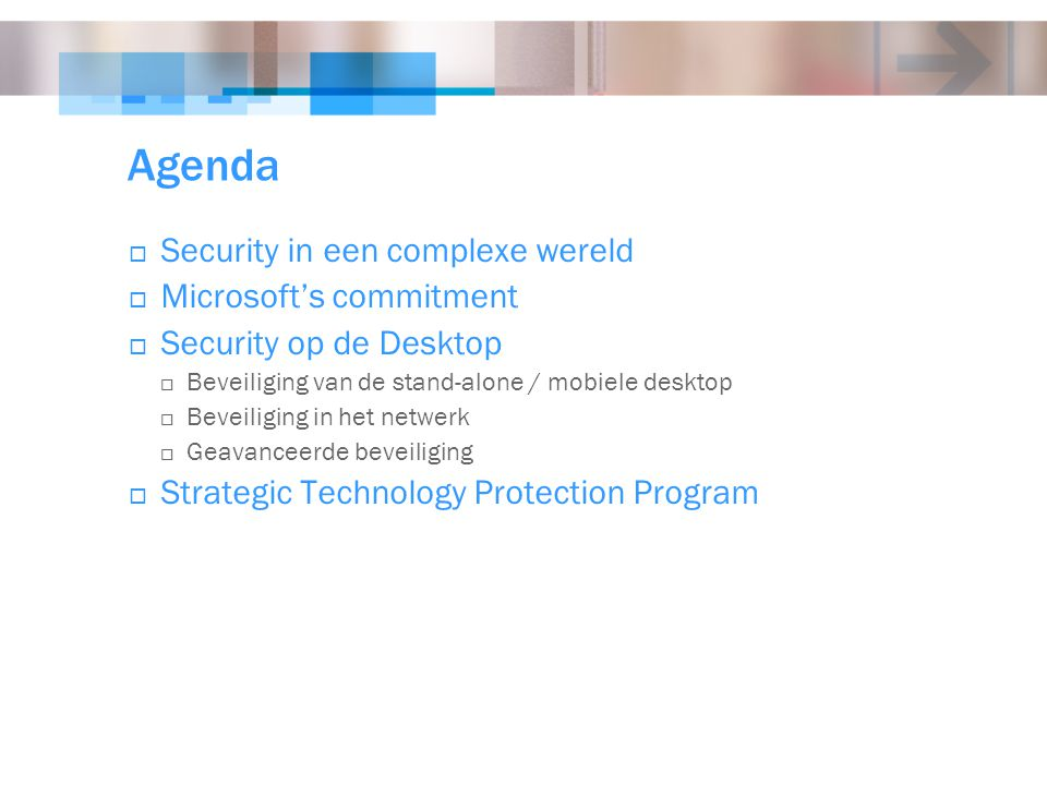 Agenda  Security in een complexe wereld  Microsoft's commitment  Security op de Desktop  Beveiliging van de stand-alone / mobiele desktop  Beveiliging in het netwerk  Geavanceerde beveiliging  Strategic Technology Protection Program