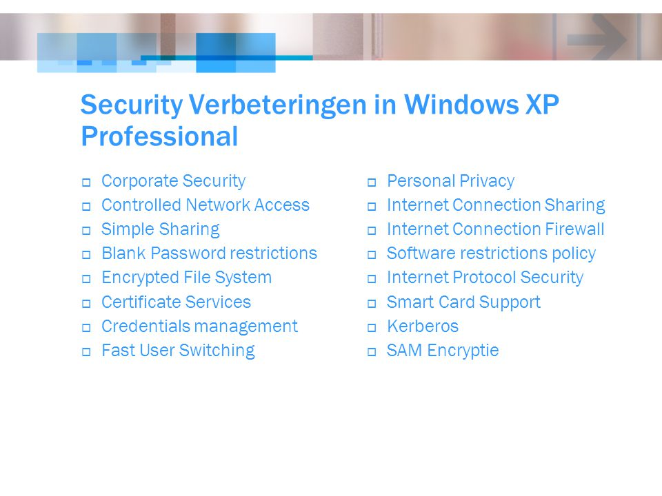 Security Verbeteringen in Windows XP Professional  Corporate Security  Controlled Network Access  Simple Sharing  Blank Password restrictions  Encrypted File System  Certificate Services  Credentials management  Fast User Switching  Personal Privacy  Internet Connection Sharing  Internet Connection Firewall  Software restrictions policy  Internet Protocol Security  Smart Card Support  Kerberos  SAM Encryptie