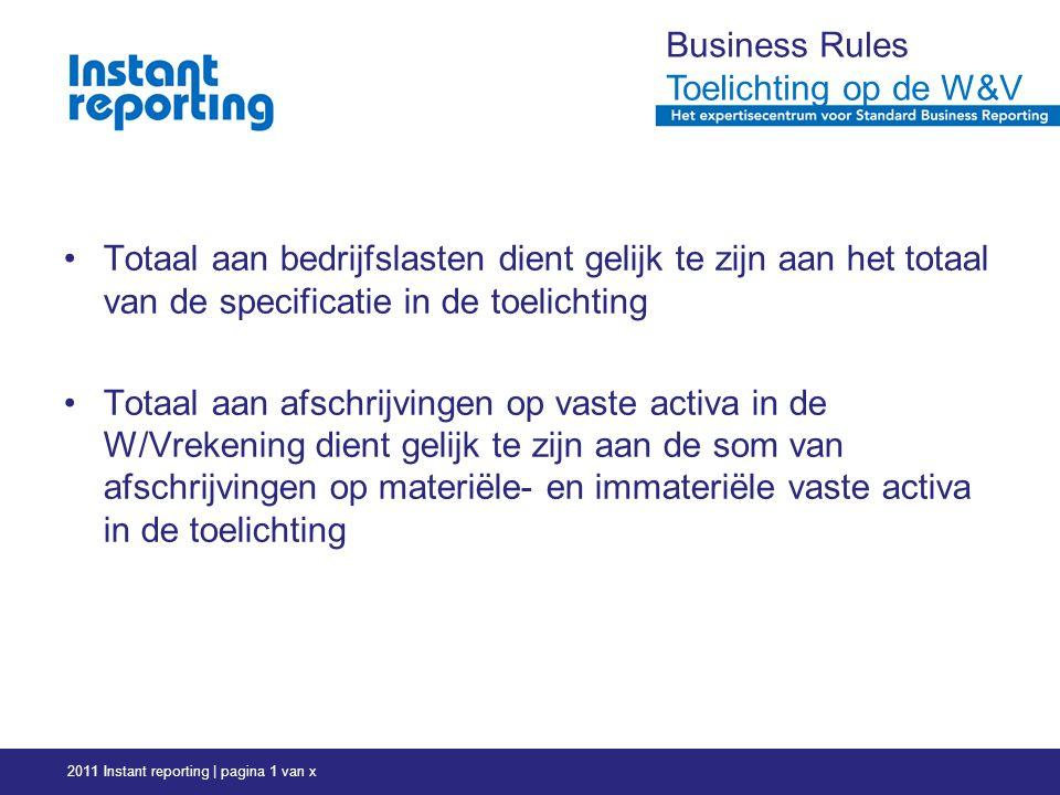 2011 Instant reporting | pagina 1 van x Business Rules Toelichting op de W&V Totaal aan bedrijfslasten dient gelijk te zijn aan het totaal van de specificatie in de toelichting Totaal aan afschrijvingen op vaste activa in de W/Vrekening dient gelijk te zijn aan de som van afschrijvingen op materiële- en immateriële vaste activa in de toelichting