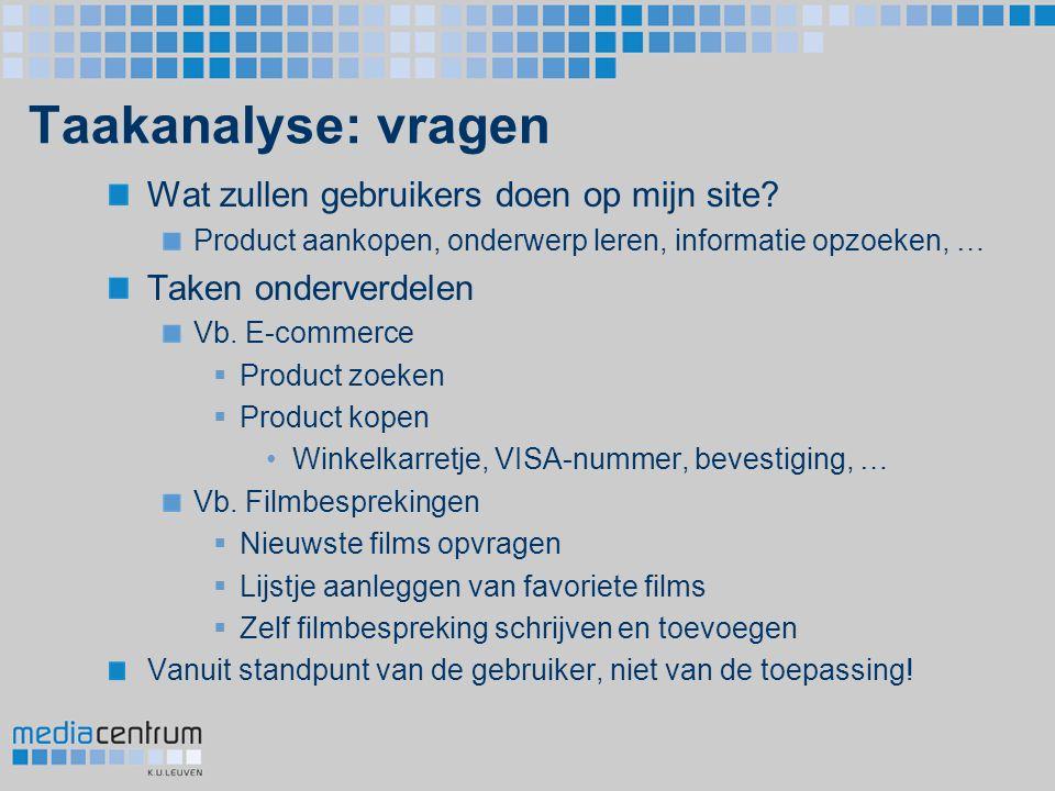 Taakanalyse: vragen Wat zullen gebruikers doen op mijn site? Product aankopen, onderwerp leren, informatie opzoeken, … Taken onderverdelen Vb. E-comme