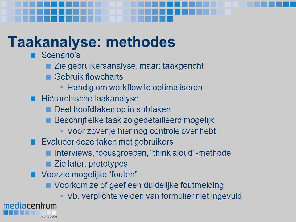Taakanalyse: methodes Scenario's Zie gebruikersanalyse, maar: taakgericht Gebruik flowcharts  Handig om workflow te optimaliseren Hiërarchische taaka