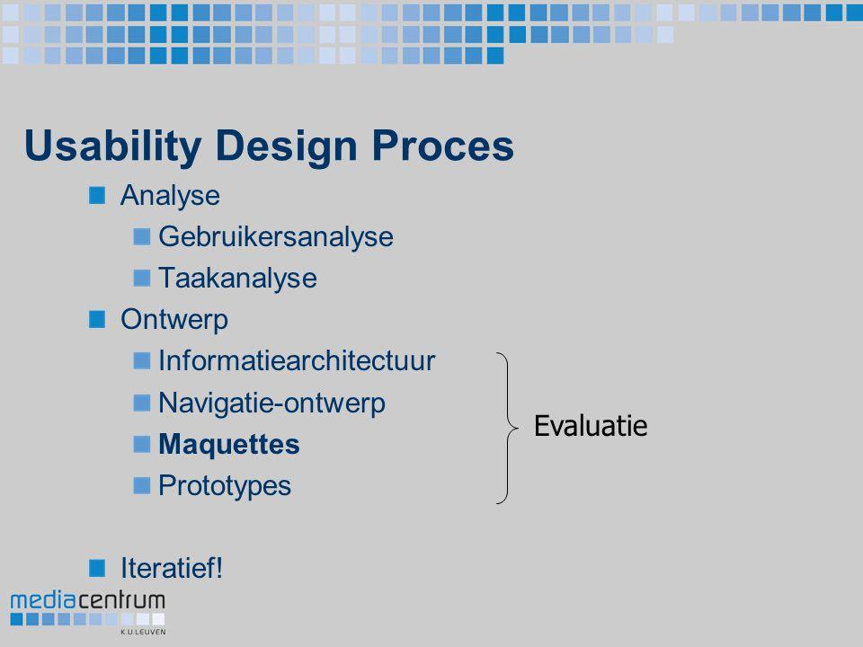 Usability Design Proces Analyse Gebruikersanalyse Taakanalyse Ontwerp Informatiearchitectuur Navigatie-ontwerp Maquettes Prototypes Iteratief! Evaluat