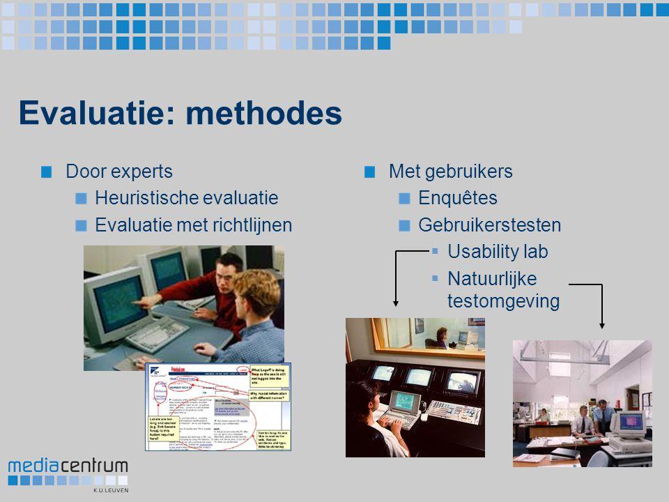 Evaluatie: methodes Door experts Heuristische evaluatie Evaluatie met richtlijnen Met gebruikers Enquêtes Gebruikerstesten  Usability lab  Natuurlij