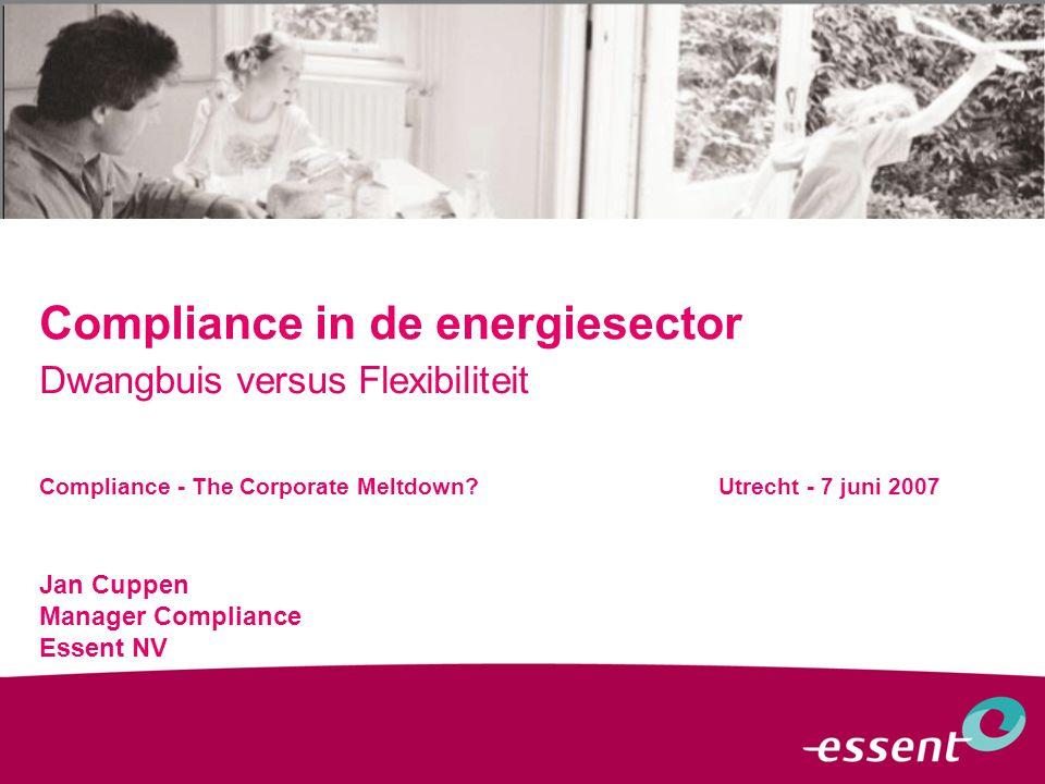 Compliance in de energiesector Dwangbuis versus Flexibiliteit Jan Cuppen Manager Compliance Essent NV Compliance - The Corporate Meltdown.