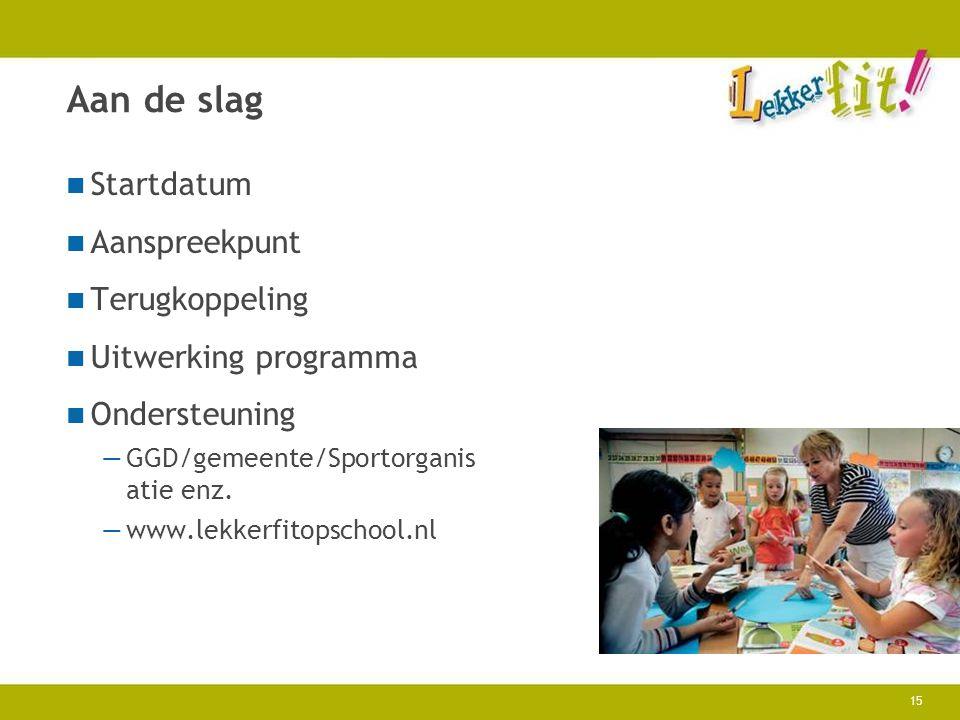 15 Aan de slag Startdatum Aanspreekpunt Terugkoppeling Uitwerking programma Ondersteuning —GGD/gemeente/Sportorganis atie enz. —www.lekkerfitopschool.