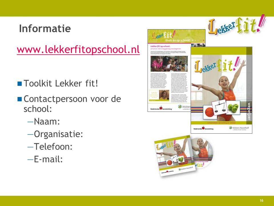 16 Informatie www.lekkerfitopschool.nl Toolkit Lekker fit! Contactpersoon voor de school: —Naam: —Organisatie: —Telefoon: —E-mail: