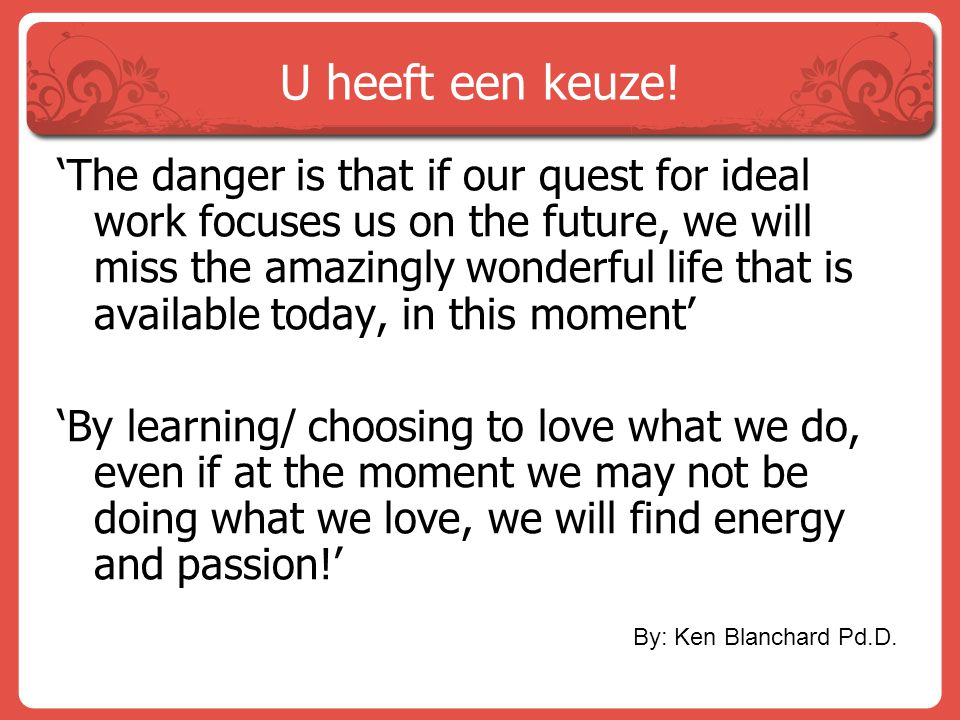 U heeft een keuze! 'The danger is that if our quest for ideal work focuses us on the future, we will miss the amazingly wonderful life that is availab