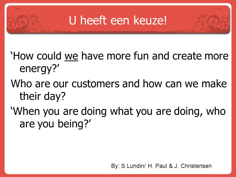 U heeft een keuze! 'How could we have more fun and create more energy?' Who are our customers and how can we make their day? 'When you are doing what