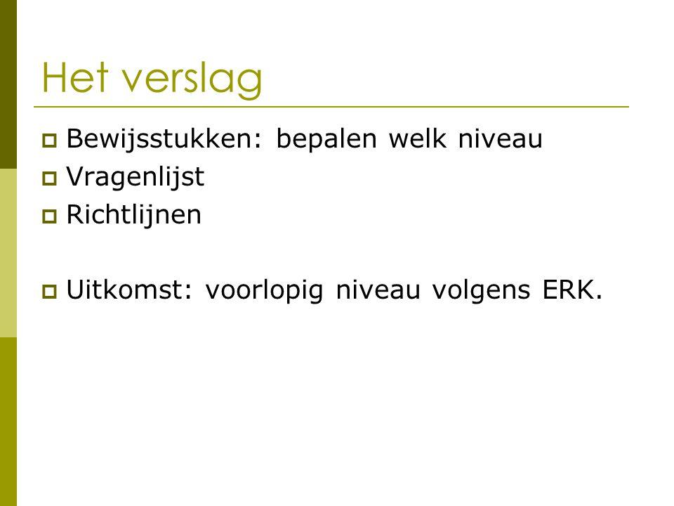 Het verslag  Bewijsstukken: bepalen welk niveau  Vragenlijst  Richtlijnen  Uitkomst: voorlopig niveau volgens ERK.