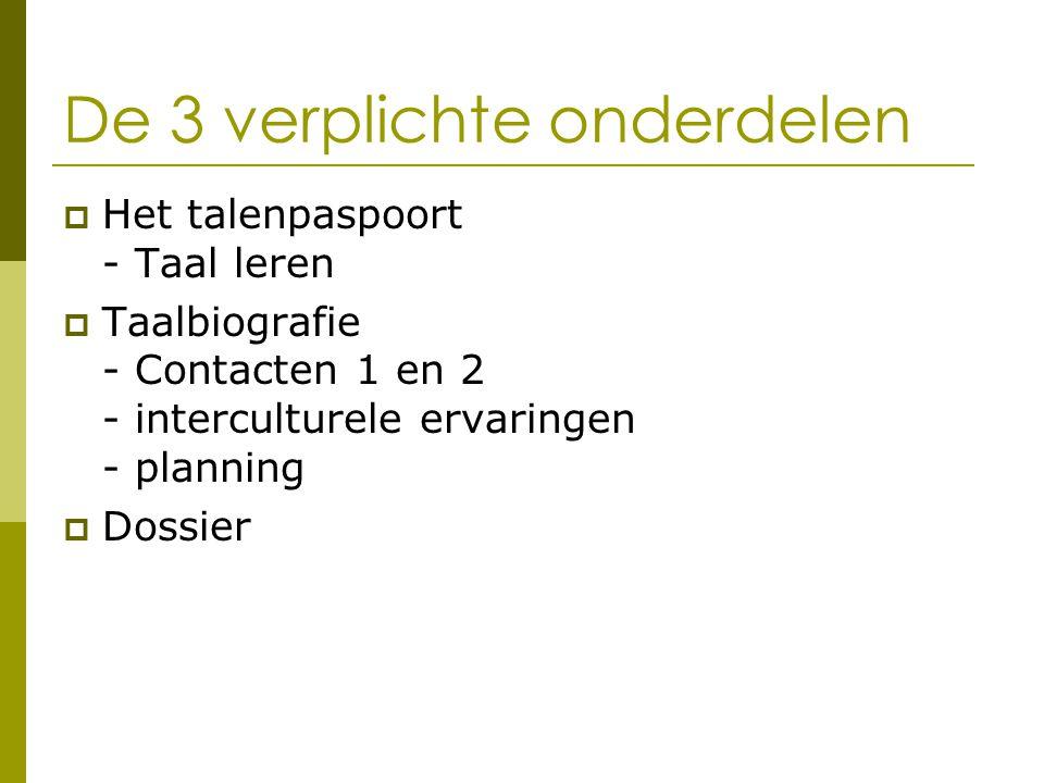 De 3 verplichte onderdelen  Het talenpaspoort - Taal leren  Taalbiografie - Contacten 1 en 2 - interculturele ervaringen - planning  Dossier
