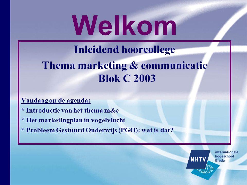 Welkom Inleidend hoorcollege Thema marketing & communicatie Blok C 2003 Vandaag op de agenda: * Introductie van het thema m&c * Het marketingplan in vogelvlucht * Probleem Gestuurd Onderwijs (PGO): wat is dat?