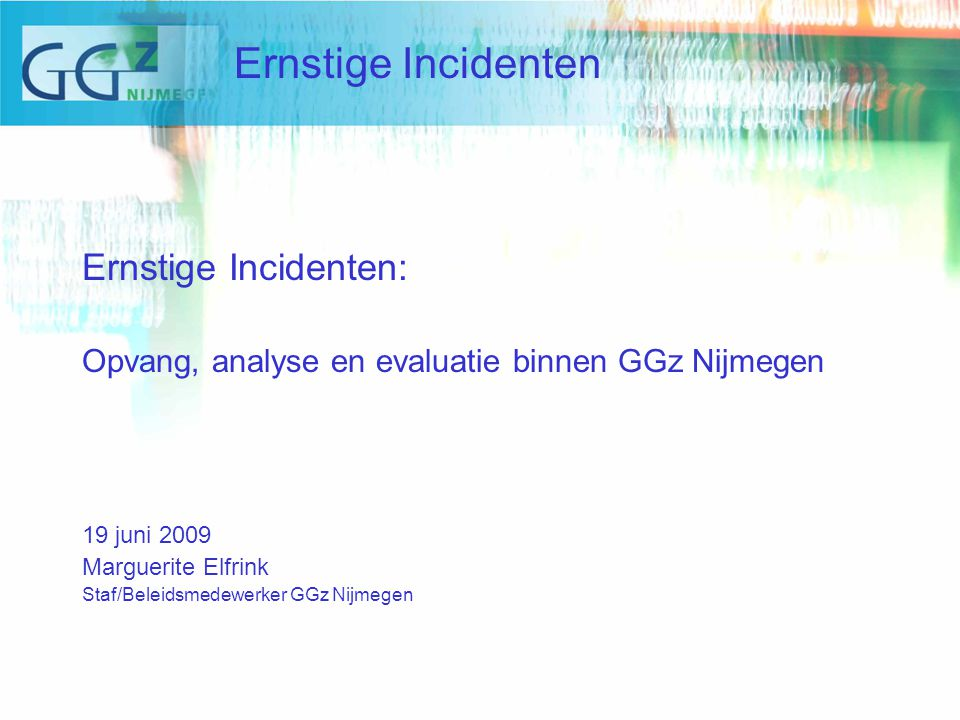 Ernstige Incidenten: Opvang, analyse en evaluatie binnen GGz Nijmegen 19 juni 2009 Marguerite Elfrink Staf/Beleidsmedewerker GGz Nijmegen Ernstige Incidenten