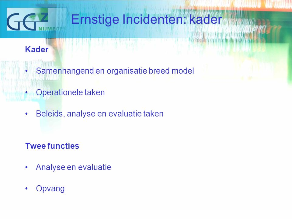 Kader Samenhangend en organisatie breed model Operationele taken Beleids, analyse en evaluatie taken Twee functies Analyse en evaluatie Opvang Ernstige Incidenten: kader