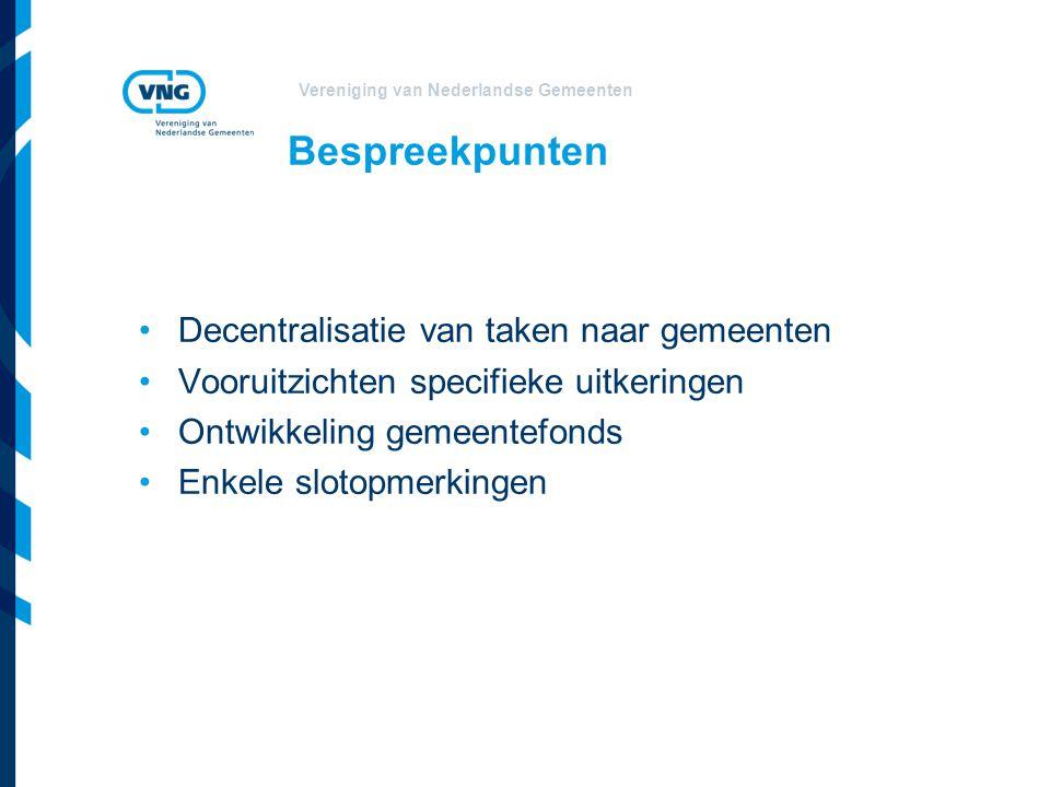 Vereniging van Nederlandse Gemeenten Bespreekpunten Decentralisatie van taken naar gemeenten Vooruitzichten specifieke uitkeringen Ontwikkeling gemeentefonds Enkele slotopmerkingen