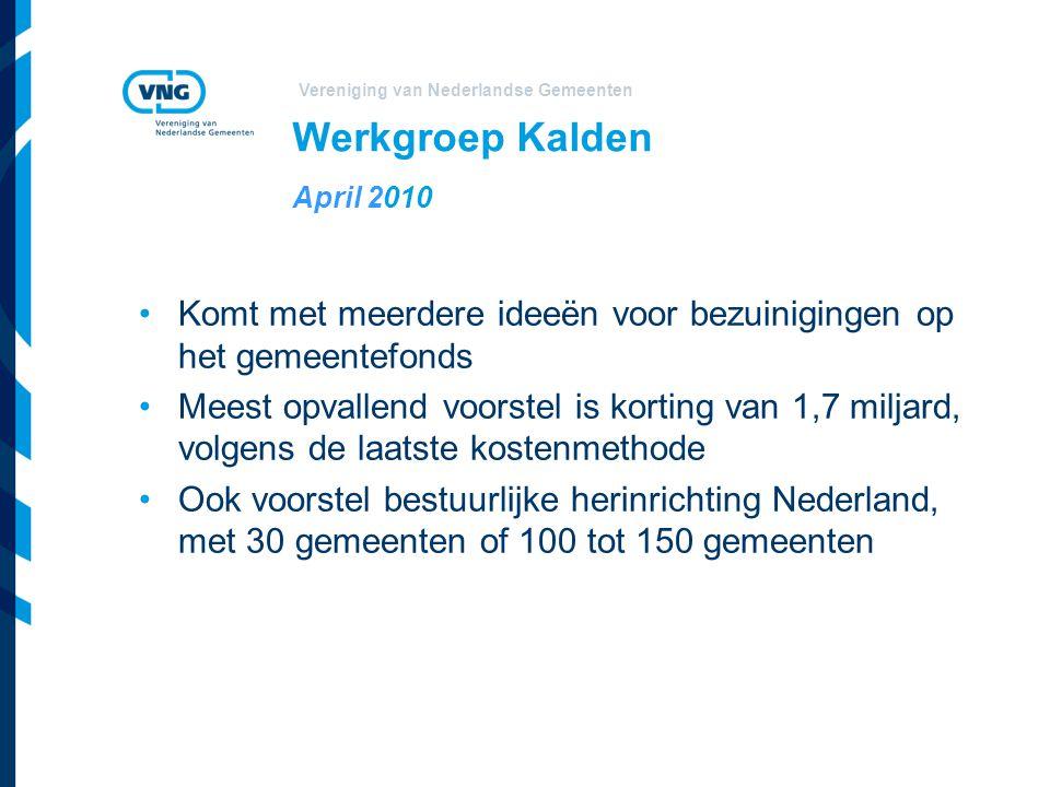Vereniging van Nederlandse Gemeenten Werkgroep Kalden April 2010 Komt met meerdere ideeën voor bezuinigingen op het gemeentefonds Meest opvallend voorstel is korting van 1,7 miljard, volgens de laatste kostenmethode Ook voorstel bestuurlijke herinrichting Nederland, met 30 gemeenten of 100 tot 150 gemeenten