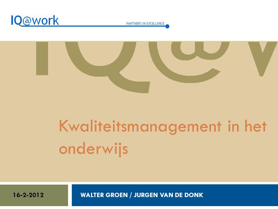 Walter Groen / Jurgen van de Donk 14/2/2012 Kwaliteitsmanagement in het onderwijs WALTER GROEN / JURGEN VAN DE DONK16-2-2012