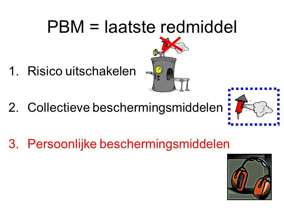 PBM = laatste redmiddel 1.Risico uitschakelen 2.Collectieve beschermingsmiddelen 3.Persoonlijke beschermingsmiddelen