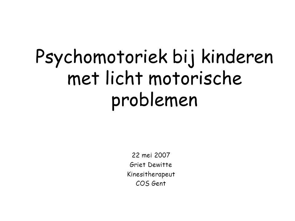 Psychomotoriek bij kinderen met licht motorische problemen 22 mei 2007 Griet Dewitte Kinesitherapeut COS Gent