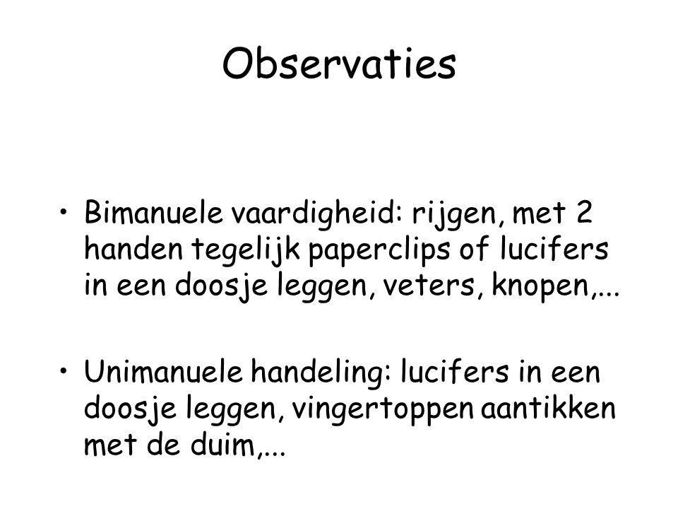 Observaties Bimanuele vaardigheid: rijgen, met 2 handen tegelijk paperclips of lucifers in een doosje leggen, veters, knopen,... Unimanuele handeling: