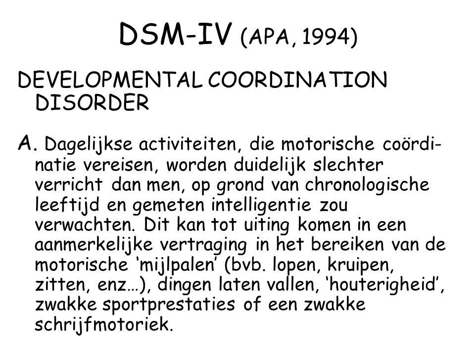 DSM-IV (APA, 1994) DEVELOPMENTAL COORDINATION DISORDER A. Dagelijkse activiteiten, die motorische coördi- natie vereisen, worden duidelijk slechter ve