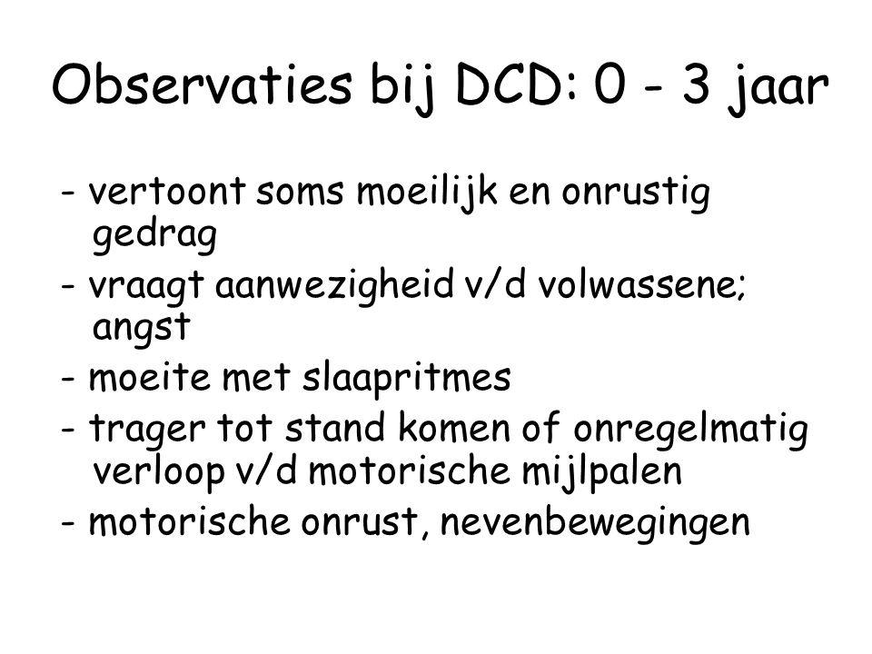 Observaties bij DCD: 0 - 3 jaar - vertoont soms moeilijk en onrustig gedrag - vraagt aanwezigheid v/d volwassene; angst - moeite met slaapritmes - tra