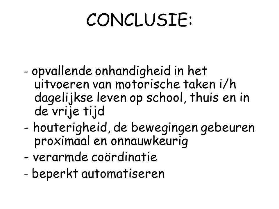 CONCLUSIE: - opvallende onhandigheid in het uitvoeren van motorische taken i/h dagelijkse leven op school, thuis en in de vrije tijd - houterigheid, d