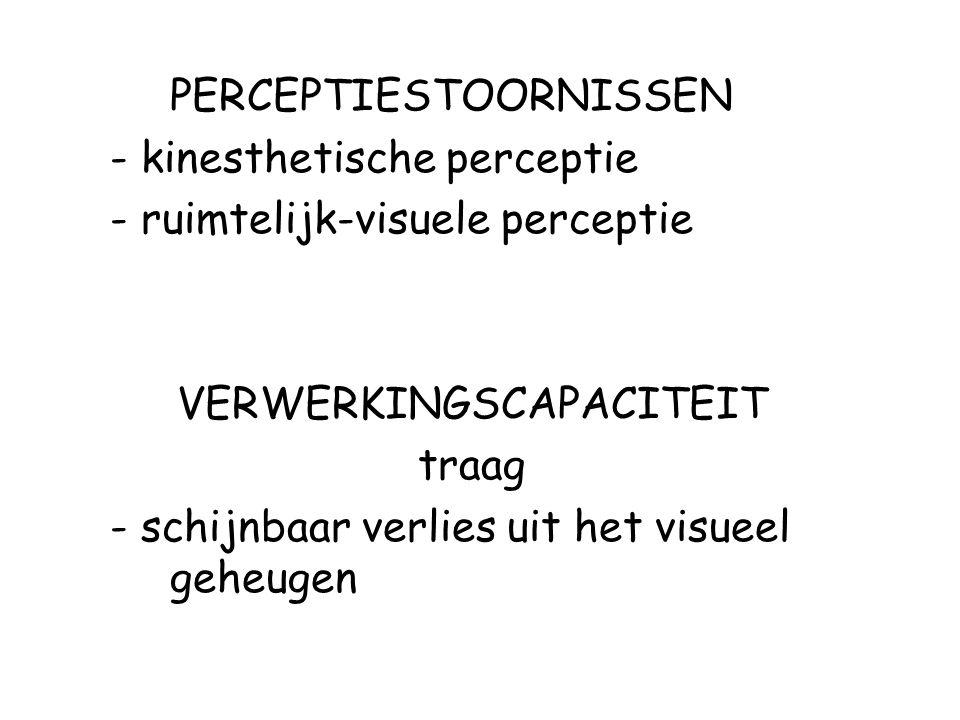 PERCEPTIESTOORNISSEN - kinesthetische perceptie - ruimtelijk-visuele perceptie VERWERKINGSCAPACITEIT traag - schijnbaar verlies uit het visueel geheug