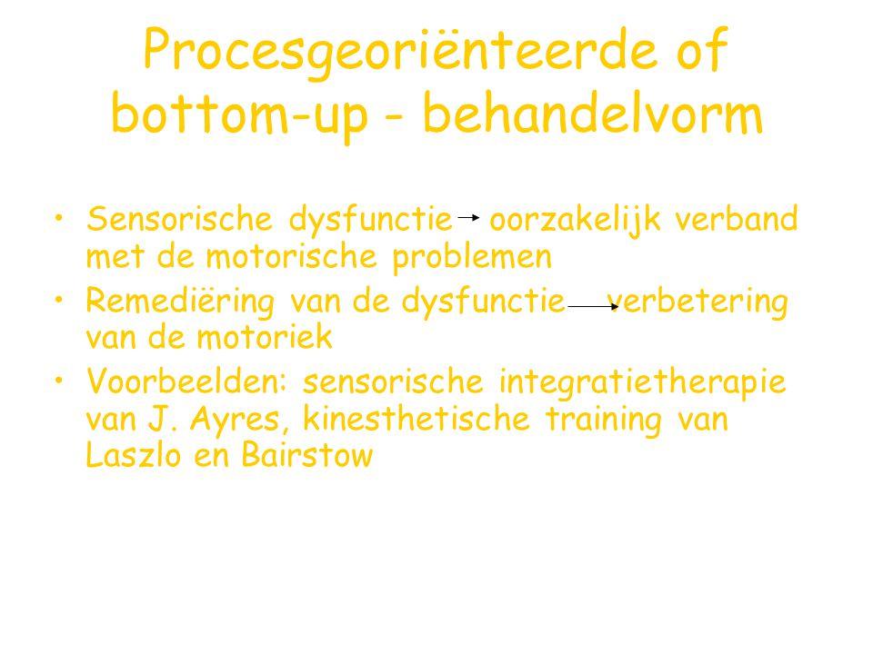 Procesgeoriënteerde of bottom-up - behandelvorm Sensorische dysfunctie oorzakelijk verband met de motorische problemen Remediëring van de dysfunctie v