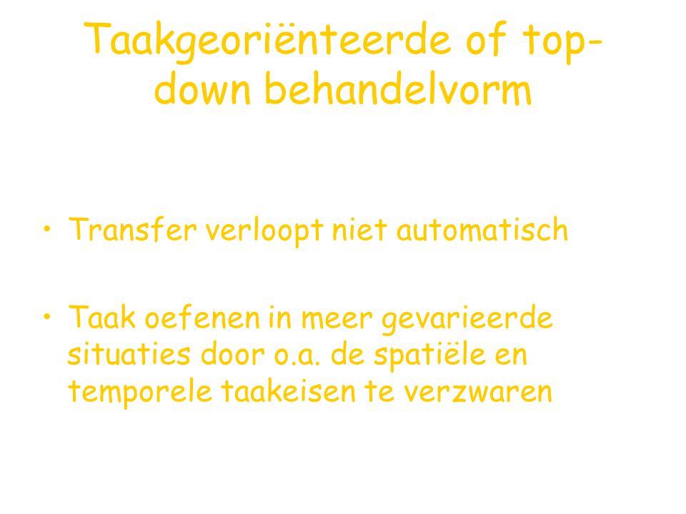 Taakgeoriënteerde of top- down behandelvorm Transfer verloopt niet automatisch Taak oefenen in meer gevarieerde situaties door o.a. de spatiële en tem
