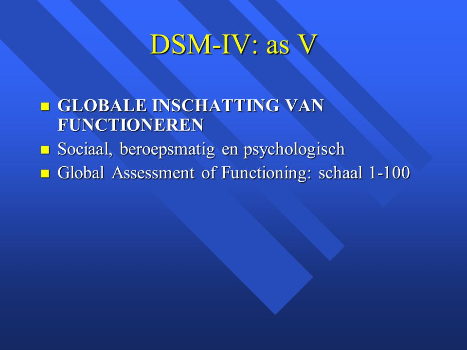 DSM-IV: as V GLOBALE INSCHATTING VAN FUNCTIONEREN GLOBALE INSCHATTING VAN FUNCTIONEREN Sociaal, beroepsmatig en psychologisch Sociaal, beroepsmatig en psychologisch Global Assessment of Functioning: schaal 1-100 Global Assessment of Functioning: schaal 1-100