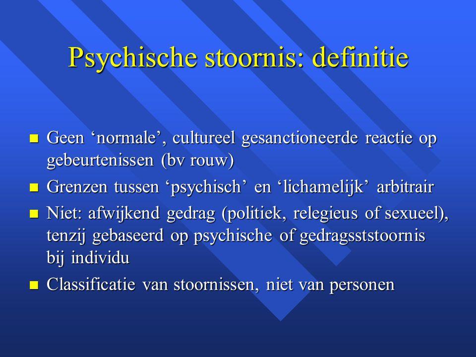 Psychische stoornis: definitie Geen 'normale', cultureel gesanctioneerde reactie op gebeurtenissen (bv rouw) Geen 'normale', cultureel gesanctioneerde reactie op gebeurtenissen (bv rouw) Grenzen tussen 'psychisch' en 'lichamelijk' arbitrair Grenzen tussen 'psychisch' en 'lichamelijk' arbitrair Niet: afwijkend gedrag (politiek, relegieus of sexueel), tenzij gebaseerd op psychische of gedragsststoornis bij individu Niet: afwijkend gedrag (politiek, relegieus of sexueel), tenzij gebaseerd op psychische of gedragsststoornis bij individu Classificatie van stoornissen, niet van personen Classificatie van stoornissen, niet van personen