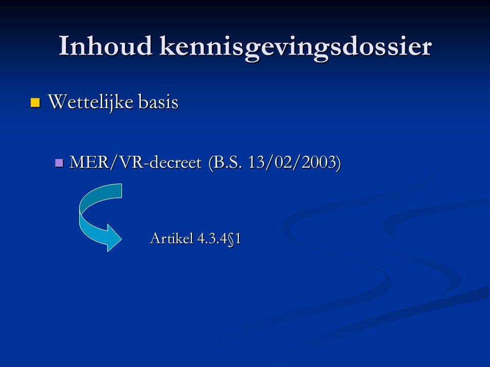 Inhoud kennisgevingsdossier Wettelijke basis Wettelijke basis MER/VR-decreet (B.S. 13/02/2003) MER/VR-decreet (B.S. 13/02/2003) Artikel 4.3.4§1