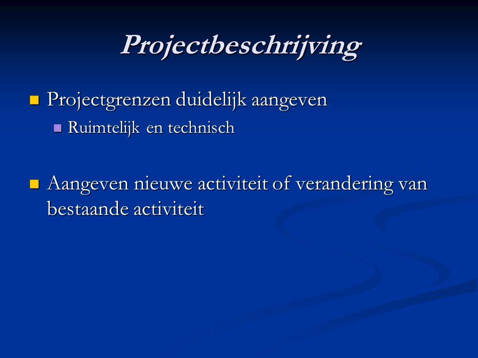 Projectbeschrijving Projectgrenzen duidelijk aangeven Projectgrenzen duidelijk aangeven Ruimtelijk en technisch Ruimtelijk en technisch Aangeven nieuwe activiteit of verandering van bestaande activiteit Aangeven nieuwe activiteit of verandering van bestaande activiteit
