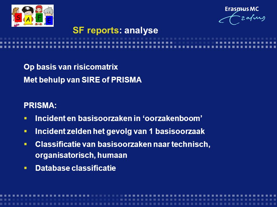 SF reports: analyse Op basis van risicomatrix Met behulp van SIRE of PRISMA PRISMA:  Incident en basisoorzaken in 'oorzakenboom'  Incident zelden he